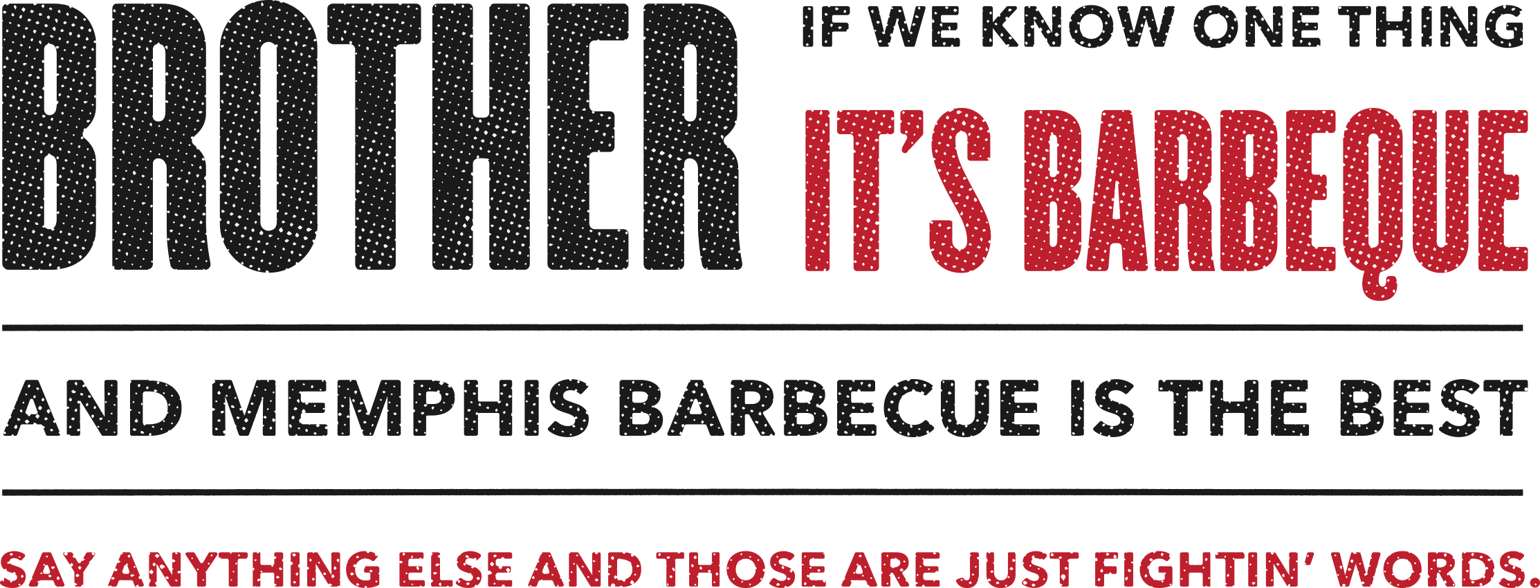 Brother, if we know one thing it's barbecue. And Memphis barbecue is the best. Say anything else and those are just fightin' words.