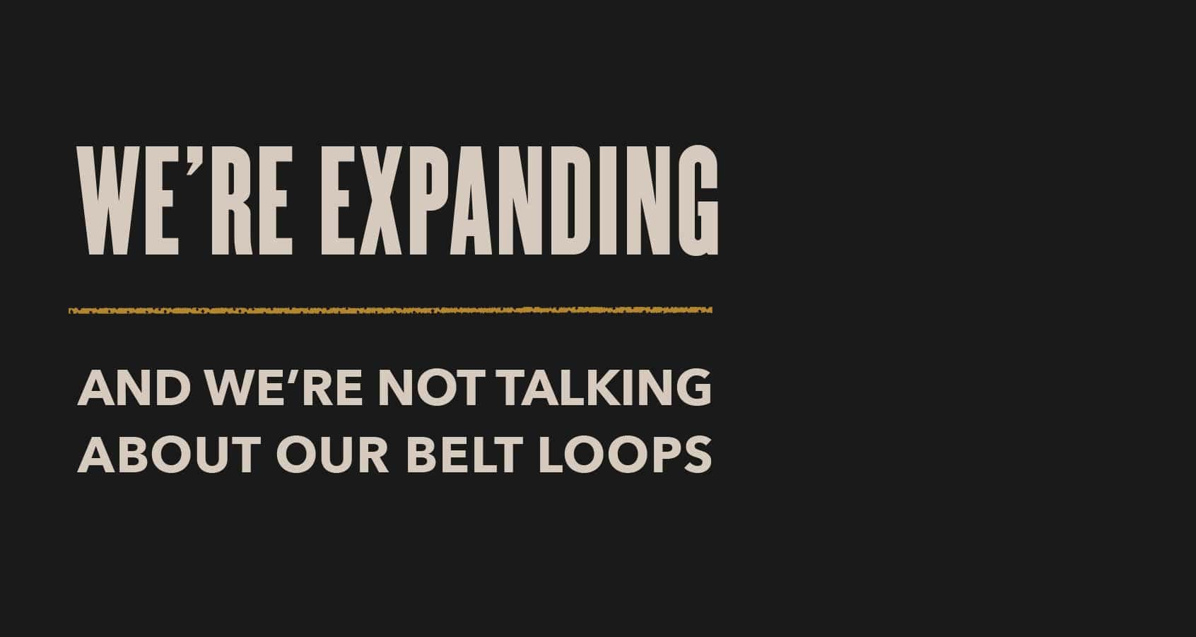 We're expanding and we're not talking about our belt loops